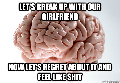 Let's break up with our girlfriend  Now let's regret about it and feel like shit  - Let's break up with our girlfriend  Now let's regret about it and feel like shit   ScumbagBrain