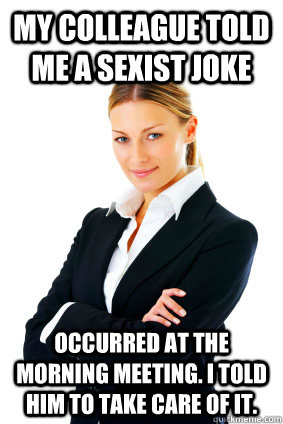 My colleague told me a sexist joke occurred at the morning meeting. I told him to take care of it.