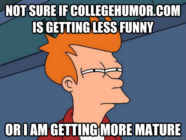 Not sure if Collegehumor.com is getting less funny or I am getting more mature - Not sure if Collegehumor.com is getting less funny or I am getting more mature  Futurama Fry