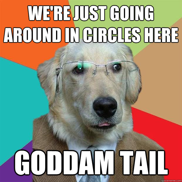 We're just going around in circles here Goddam tail - We're just going around in circles here Goddam tail  Business Dog