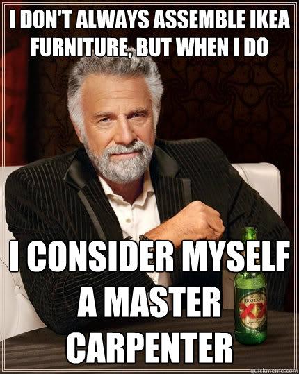 0e0d917b311c98c0f1503b77525154862eb129418b75e9b22b502e03482f74e1 i don't always assemble ikea furniture, but when i do i consider