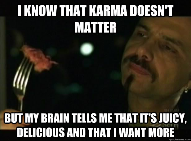 I know that karma doesn't matter  but my brain tells me that it's juicy, delicious and that I want more - I know that karma doesn't matter  but my brain tells me that it's juicy, delicious and that I want more  Cypher
