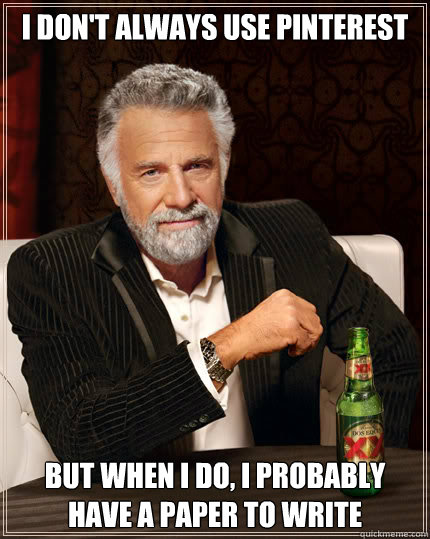 I don't always use Pinterest But when I do, I probably have a paper to write - I don't always use Pinterest But when I do, I probably have a paper to write  Dos Equis man