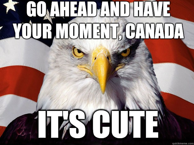 Go ahead and have your moment, Canada It's cute - Go ahead and have your moment, Canada It's cute  Patriotic Eagle