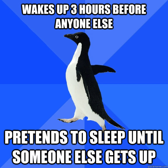 Wakes up 3 hours before anyone else pretends to sleep until someone else gets up - Wakes up 3 hours before anyone else pretends to sleep until someone else gets up  Socially Awkward Penguin