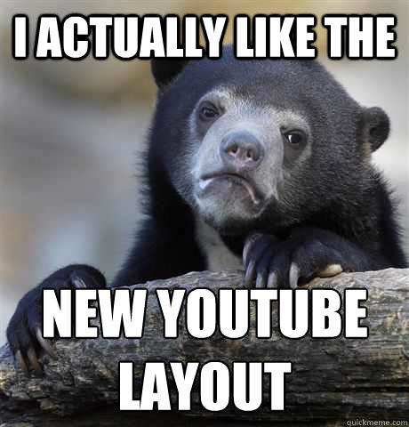 I ACTUALLY LIKE THE NEW YOUTUBE LAYOUT - I ACTUALLY LIKE THE NEW YOUTUBE LAYOUT  Confession Bear