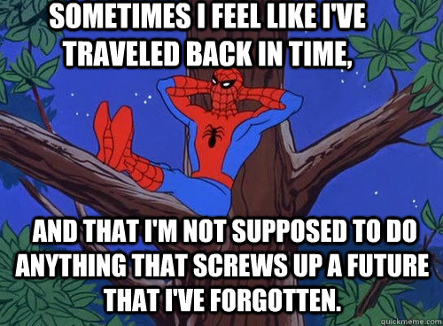 Sometimes I feel like I've traveled back in time,  and that I'm not supposed to do anything that screws up a future that I've forgotten.  - Sometimes I feel like I've traveled back in time,  and that I'm not supposed to do anything that screws up a future that I've forgotten.   Spider man