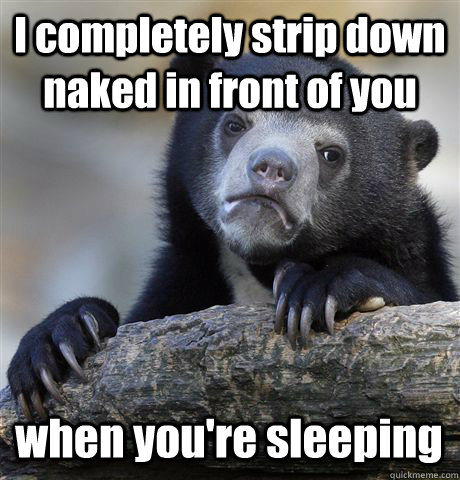 I completely strip down naked in front of you when you're sleeping - I completely strip down naked in front of you when you're sleeping  Confession Bear