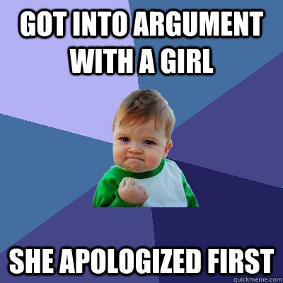 Got into argument with a girl She apologized first    - Got into argument with a girl She apologized first     Success Kid