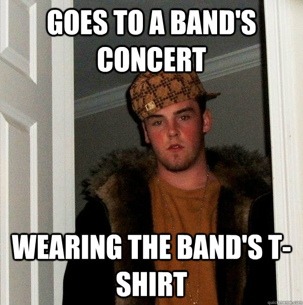 goes to a band's concert wearing the band's T-shirt - goes to a band's concert wearing the band's T-shirt  Scumbag Steve