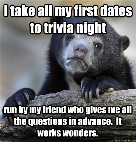 I take all my first dates to trivia night run by my friend who gives