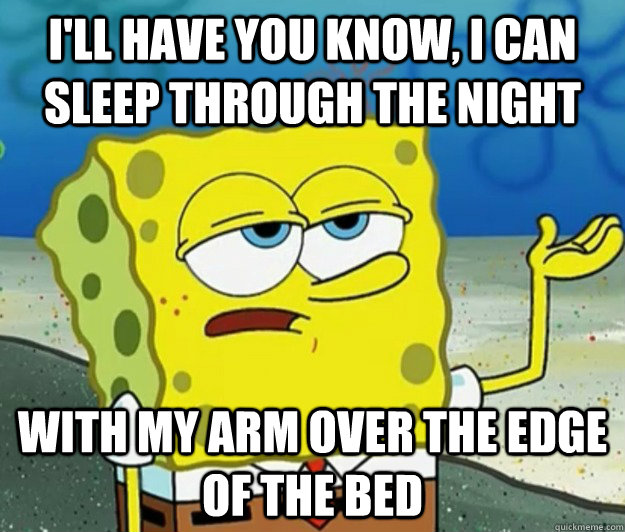 I'll have you know, I can sleep through the night with my arm over the edge of the bed - I'll have you know, I can sleep through the night with my arm over the edge of the bed  Tough Spongebob