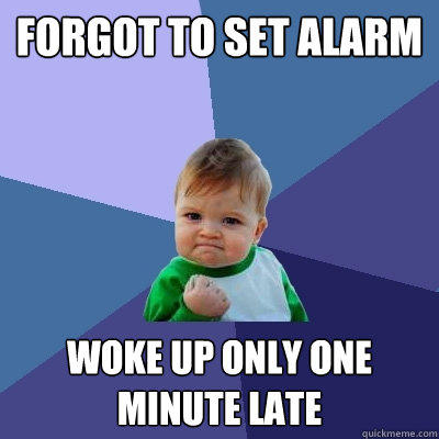 forgot to set alarm woke up only one minute late - forgot to set alarm woke up only one minute late  Success Kid