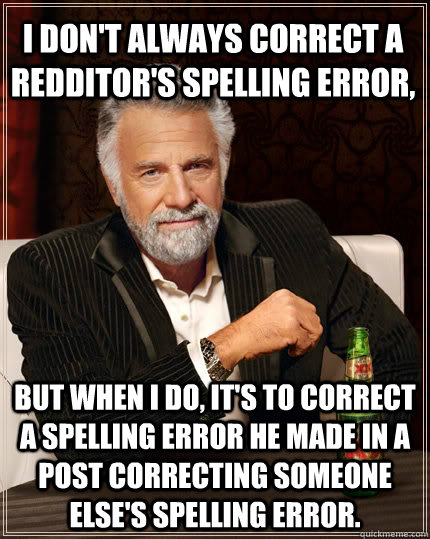 I don't always correct a Redditor's spelling error, but when I do, it's to correct a spelling error he made in a post correcting someone else's spelling error. - I don't always correct a Redditor's spelling error, but when I do, it's to correct a spelling error he made in a post correcting someone else's spelling error.  The Most Interesting Man In The World