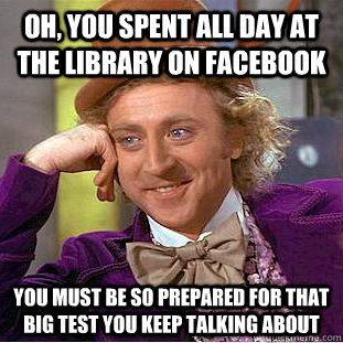 Oh, you spent all day at the library on facebook You must be so prepared for that big test you keep talking about - Oh, you spent all day at the library on facebook You must be so prepared for that big test you keep talking about  Condescending Wonka