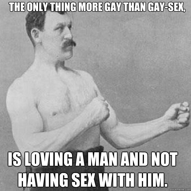 The only thing more gay than gay-sex, Is loving a man and not having sex with him. - The only thing more gay than gay-sex, Is loving a man and not having sex with him.  Misc