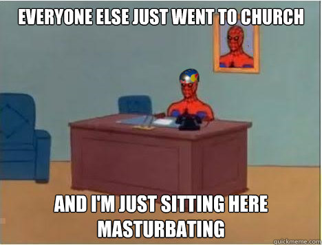Everyone else just went to church And i'm just sitting here masturbating