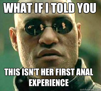 what if i told you this isn't her first anal experience  Matrix Morpheus