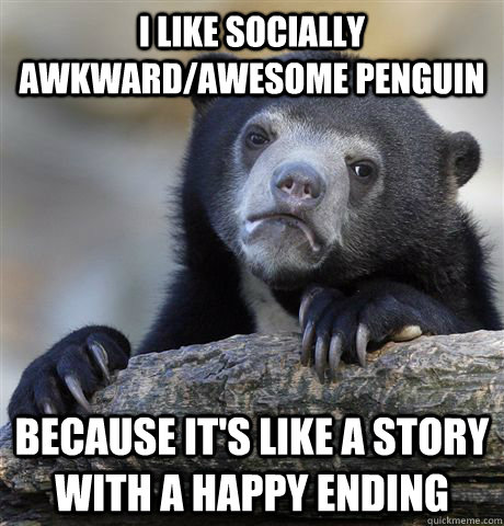 I like socially awkward/awesome penguin Because it's like a story with a happy ending - I like socially awkward/awesome penguin Because it's like a story with a happy ending  Confession Bear