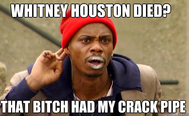 0e26bd4e143581878a9cdf5e6793ea8163baee366ba2a06c0c96b9500d40cd37 whitney houston died? that bitch had my crack pipe tyrone