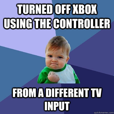 Turned off Xbox using the controller From a different TV input - Turned off Xbox using the controller From a different TV input  Success Kid