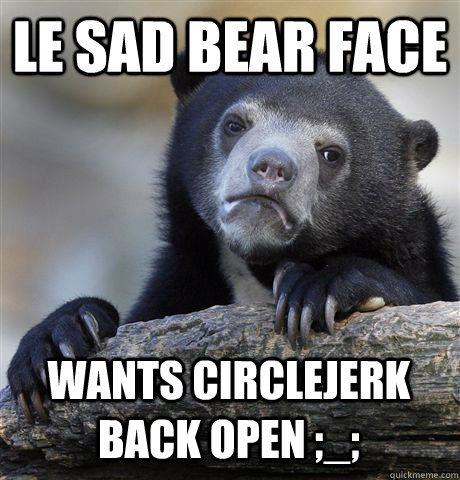 LE SAD BEAR FACE WANTS CIRCLEJERK BACK OPEN ;_; - LE SAD BEAR FACE WANTS CIRCLEJERK BACK OPEN ;_;  Confession Bear