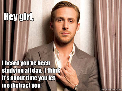 Hey girl, I heard you've been studying all day.  I think it's about time you let me distract you.