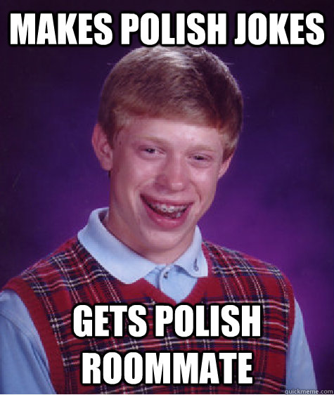 MAKES POLISH JOKES GETS POLISH ROOMMATE - MAKES POLISH JOKES GETS POLISH ROOMMATE  Bad Luck Brian