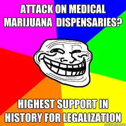 Attack on Medical Marijuana  dispensaries? Highest support in history for legalization  Troll Face