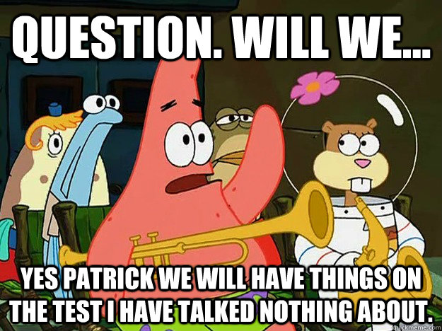 Question. Will we... Yes Patrick we will have things on the test i have talked nothing about. - Question. Will we... Yes Patrick we will have things on the test i have talked nothing about.  Question Asking Patrick