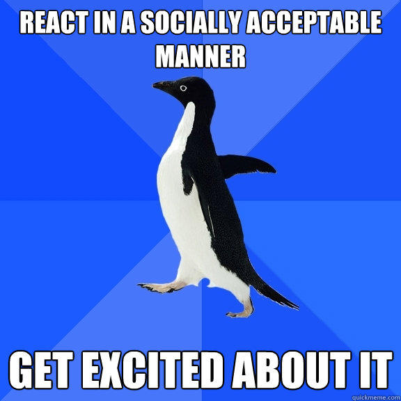 React in a socially acceptable manner Get excited about it - React in a socially acceptable manner Get excited about it  Socially Awkward Penguin