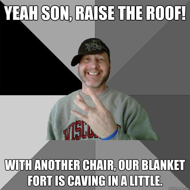 yeah son, raise the roof! with another chair, our blanket fort is caving in a little.  Hood Dad