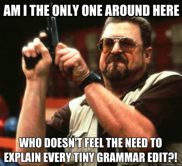 Am i the only one around here WHO DOESN'T FEEL THE NEED TO EXPLAIN EVERY TINY GRAMMAR EDIT?!