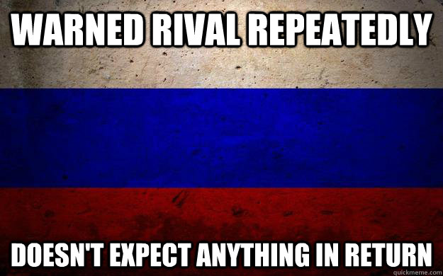 Warned rival repeatedly doesn't expect anything in return - Warned rival repeatedly doesn't expect anything in return  Good Guy Russia