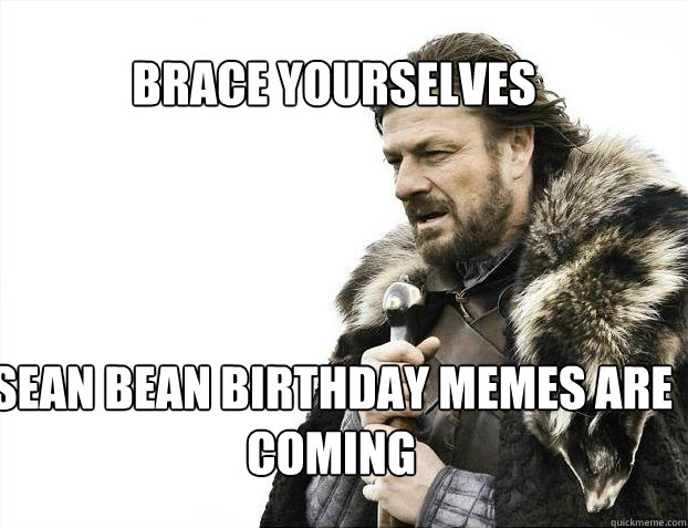 BRACE YOURSELves Sean bean birthday memes are coming - BRACE YOURSELves Sean bean birthday memes are coming  BRACE YOURSELF SOLO QUEUE