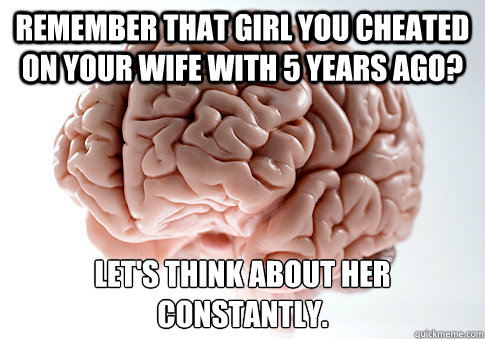 Remember that girl you cheated on your wife with 5 years ago? Let's think about her constantly.   - Remember that girl you cheated on your wife with 5 years ago? Let's think about her constantly.    Scumbag Brain