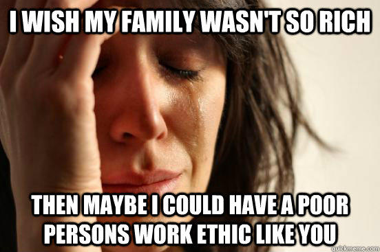 I wish my family wasn't so rich then maybe i could have a poor persons work ethic like you  First World Problems