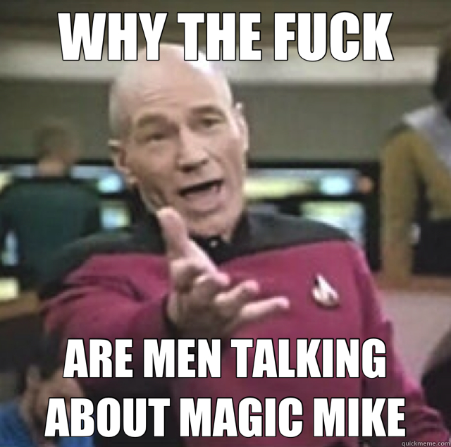 WHY THE FUCK ARE MEN TALKING ABOUT MAGIC MIKE