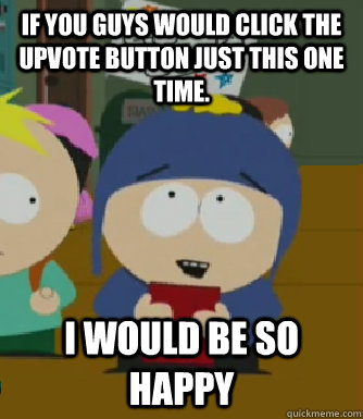 If you guys would click the upvote button just this one time. I would be so happy