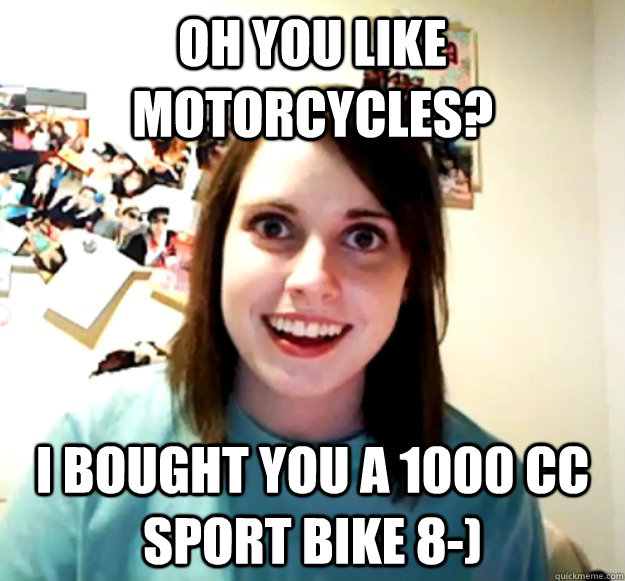 oh you like motorcycles? I bought you a 1000 cc sport bike 8-) - oh you like motorcycles? I bought you a 1000 cc sport bike 8-)  Overly Attached Girlfriend