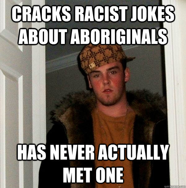 Cracks racist jokes about aboriginals Has never actually met one - Cracks racist jokes about aboriginals Has never actually met one  Scumbag Steve