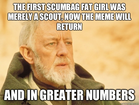 The first scumbag fat girl was merely a scout, now the meme will return And In greater numbers - The first scumbag fat girl was merely a scout, now the meme will return And In greater numbers  Obi Wan