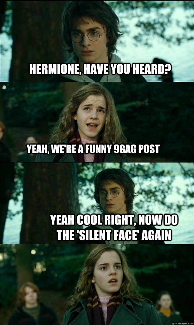Hermione, have you heard? yeah, we're a funny 9gag post yeah cool right, now do the 'silent face' again - Hermione, have you heard? yeah, we're a funny 9gag post yeah cool right, now do the 'silent face' again  Horny Harry