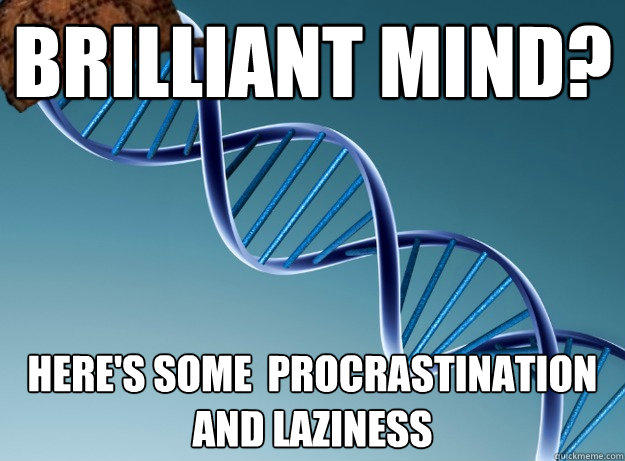 Brilliant mind? Here's some  procrastination and laziness  - Brilliant mind? Here's some  procrastination and laziness   Scumbag Genetics