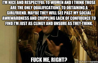 I'm nice and respectful to women and I think those are the only qualifications to obtaining a girlfriend. Maybe they will see past my social awkwardness and crippling lack of confidence to find I'm just as clingy and unsure as they think. fuck me, right?