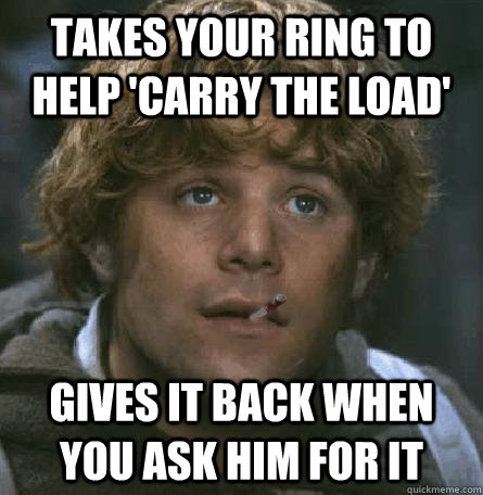 Takes your ring to help 'carry the load' Gives it back when you ask him for it - Takes your ring to help 'carry the load' Gives it back when you ask him for it  Good Guy Gamgee