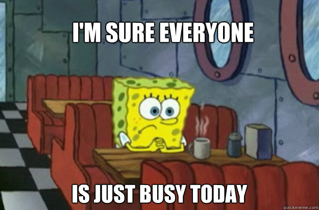 I'm sure Everyone is just busy today  Sad Spongebob