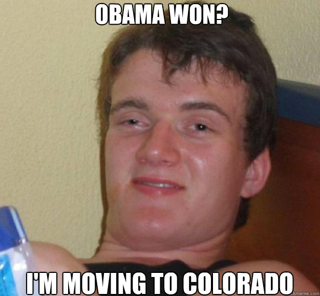 OBAMA WON? I'M MOVING TO COLORADO - OBAMA WON? I'M MOVING TO COLORADO  ten guy