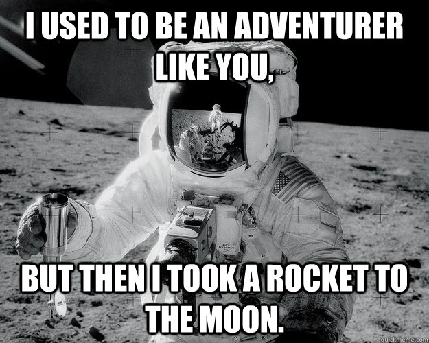 I used to be an adventurer like you, but then I took a rocket to the moon. - I used to be an adventurer like you, but then I took a rocket to the moon.  Moon Man