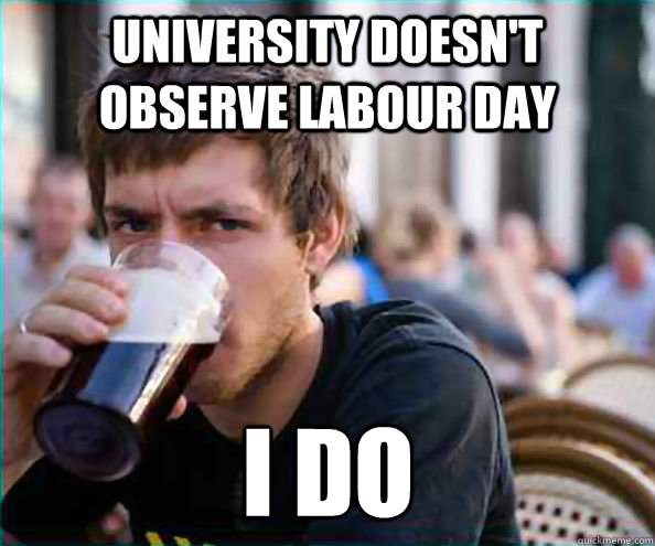 University doesn't observe Labour Day I do - University doesn't observe Labour Day I do  Lazy College Senior